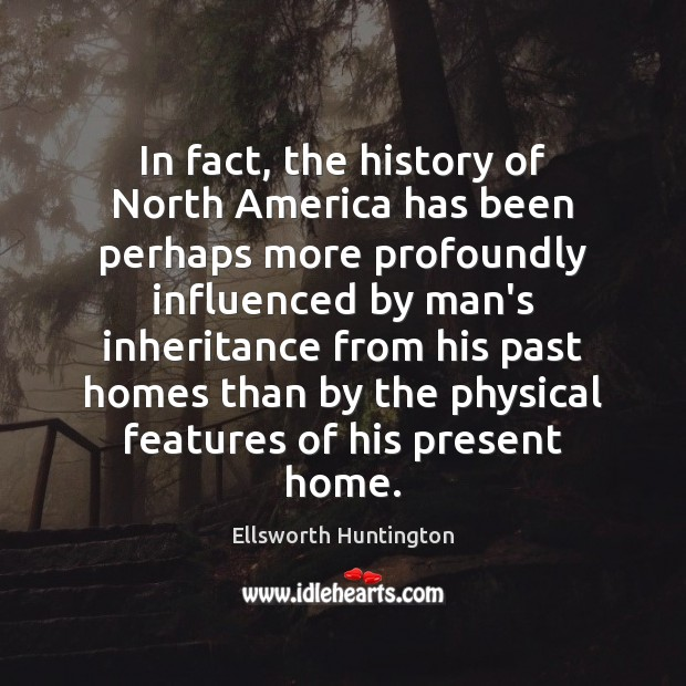 In fact, the history of North America has been perhaps more profoundly Ellsworth Huntington Picture Quote