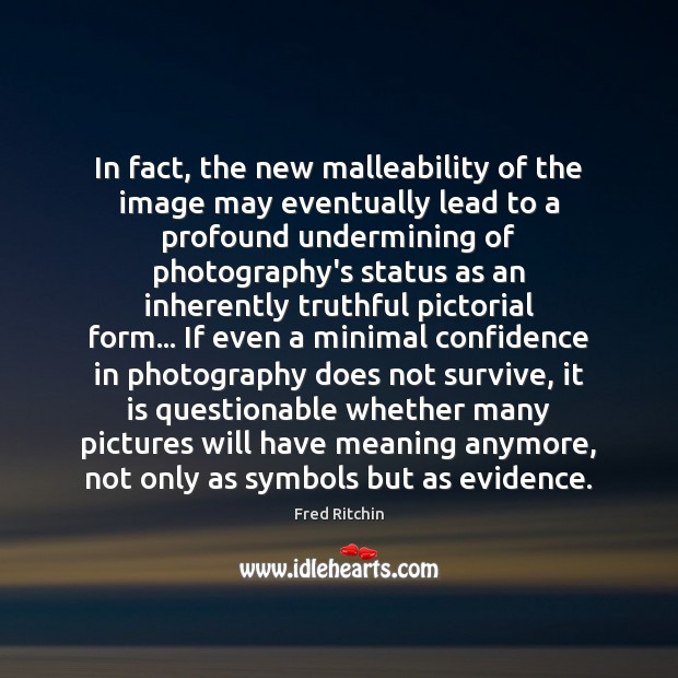 In fact, the new malleability of the image may eventually lead to Image