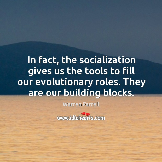 Image, In fact, the socialization gives us the tools to fill our evolutionary roles. They are our building blocks.