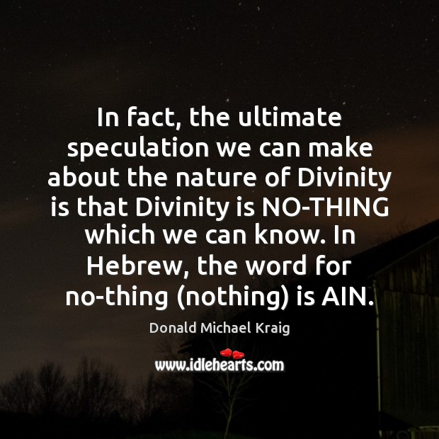 In fact, the ultimate speculation we can make about the nature of Donald Michael Kraig Picture Quote