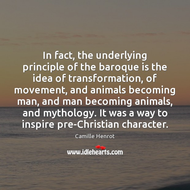 In fact, the underlying principle of the baroque is the idea of Camille Henrot Picture Quote