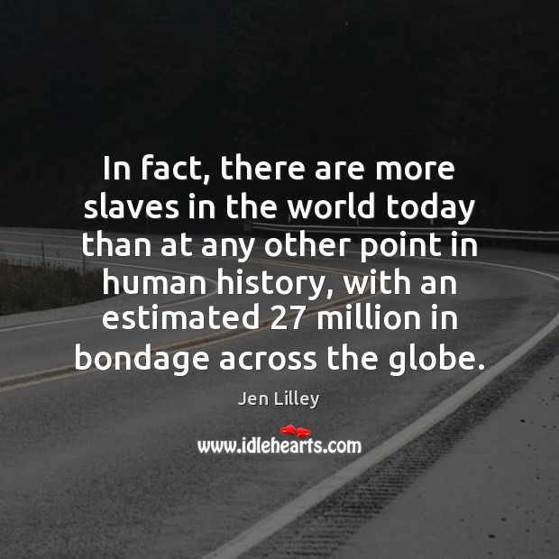In fact, there are more slaves in the world today than at Image
