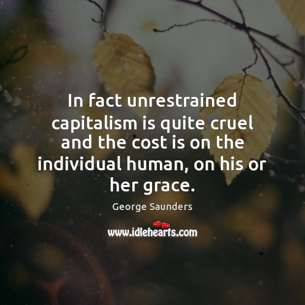 In fact unrestrained capitalism is quite cruel and the cost is on Capitalism Quotes Image