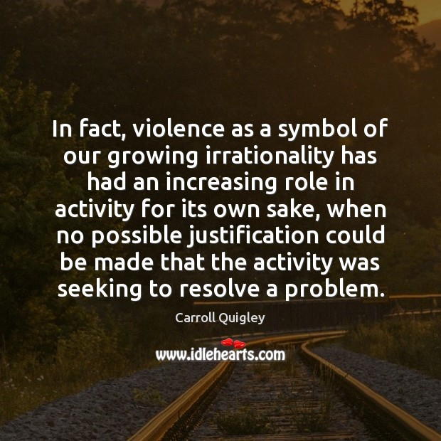 In fact, violence as a symbol of our growing irrationality has had Carroll Quigley Picture Quote