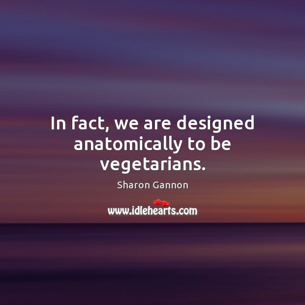 In fact, we are designed anatomically to be vegetarians. Image