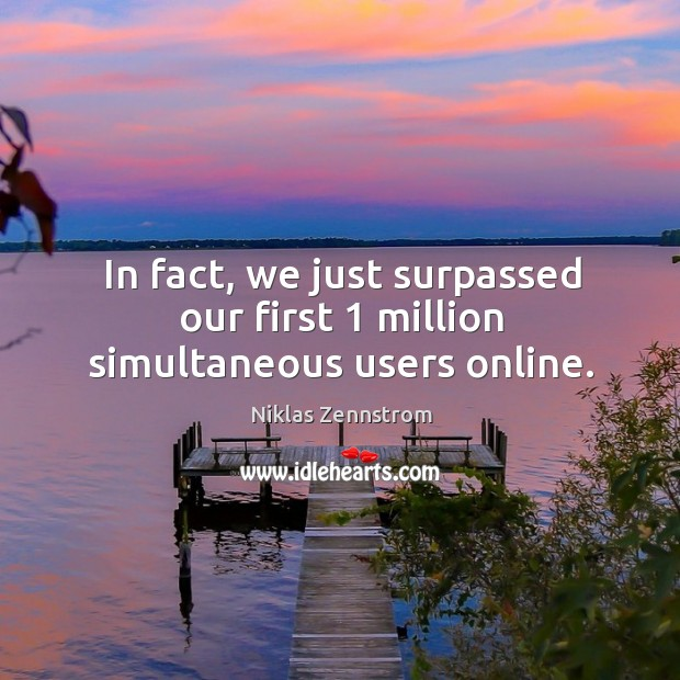 In fact, we just surpassed our first 1 million simultaneous users online. Image