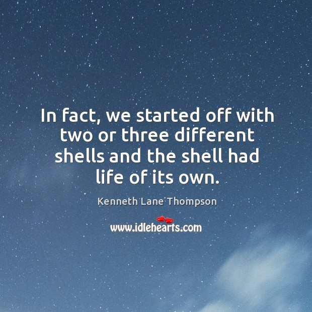 In fact, we started off with two or three different shells and the shell had life of its own. Image