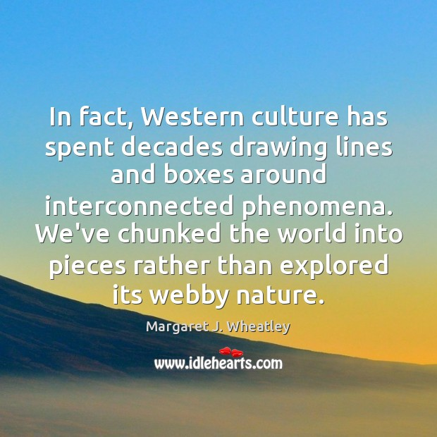 In fact, Western culture has spent decades drawing lines and boxes around Margaret J. Wheatley Picture Quote