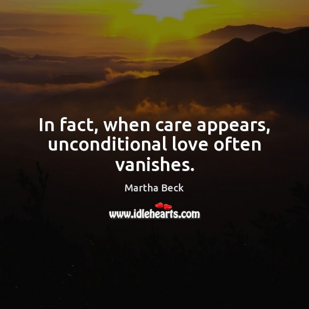 In fact, when care appears, unconditional love often vanishes. Martha Beck Picture Quote