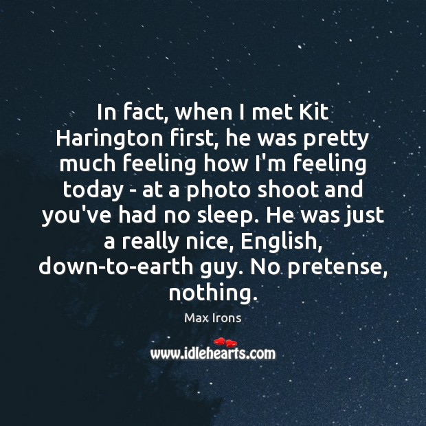 In fact, when I met Kit Harington first, he was pretty much Max Irons Picture Quote
