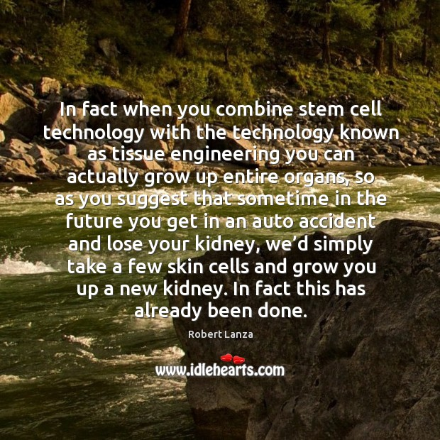 In fact when you combine stem cell technology with the technology known as tissue engineering Robert Lanza Picture Quote