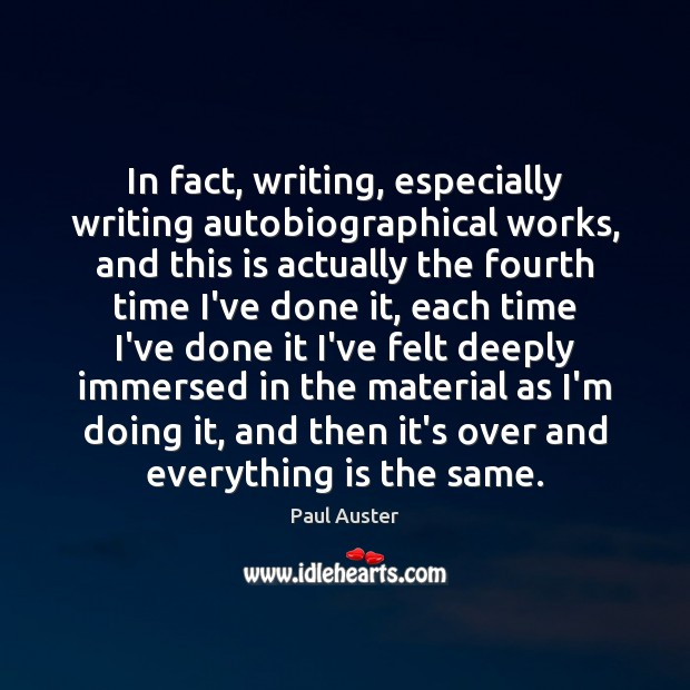 In fact, writing, especially writing autobiographical works, and this is actually the Paul Auster Picture Quote