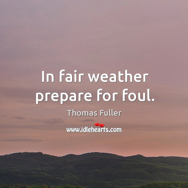 In fair weather prepare for foul. Thomas Fuller Picture Quote