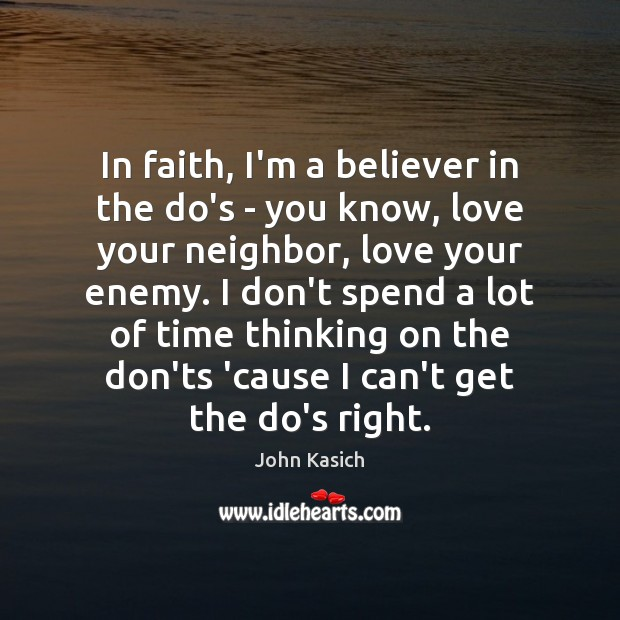 In faith, I'm a believer in the do's – you know, love John Kasich Picture Quote