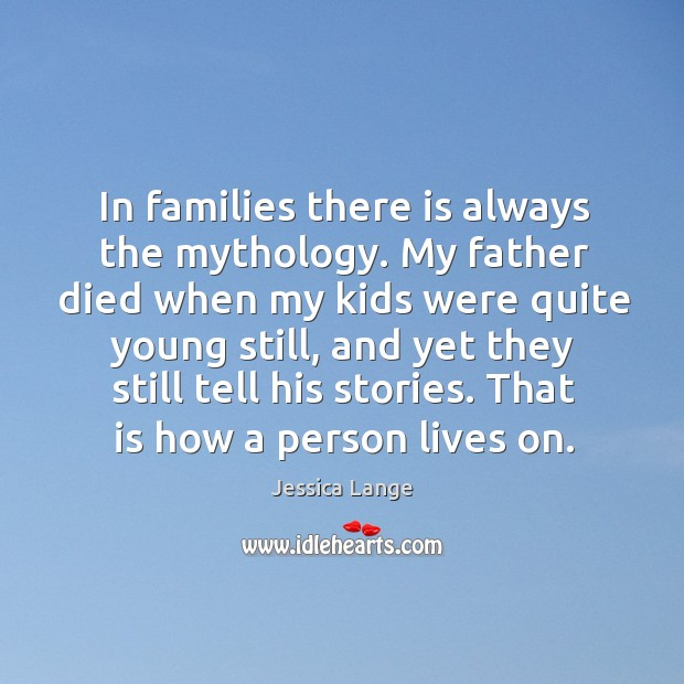 In families there is always the mythology. My father died when my kids were quite young still Image