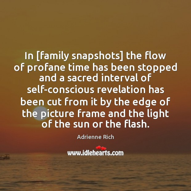 In [family snapshots] the flow of profane time has been stopped and Adrienne Rich Picture Quote