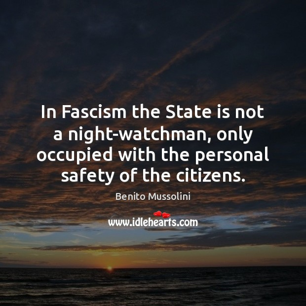 In Fascism the State is not a night-watchman, only occupied with the Image