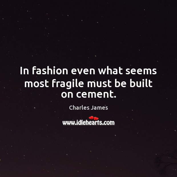 In fashion even what seems most fragile must be built on cement. Image