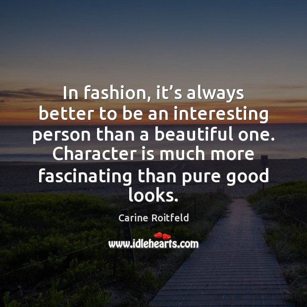 In fashion, it's always better to be an interesting person than Carine Roitfeld Picture Quote