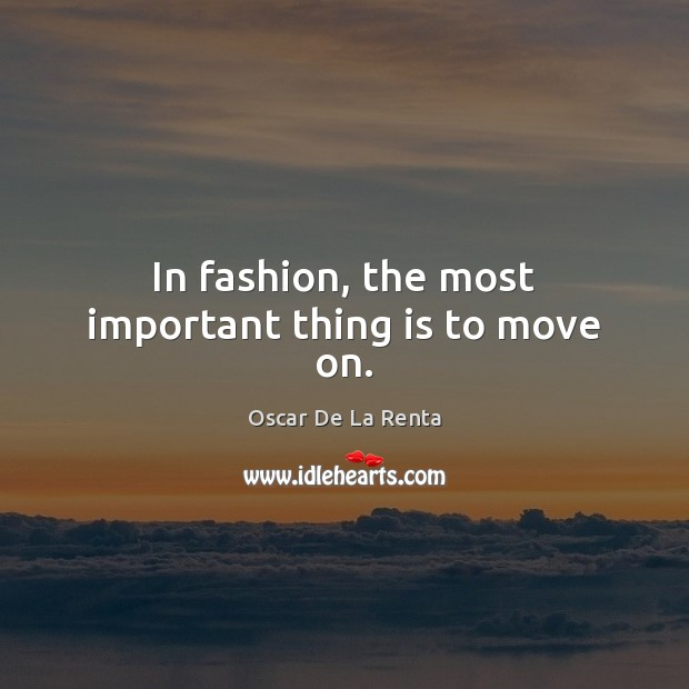 In fashion, the most important thing is to move on. Oscar De La Renta Picture Quote