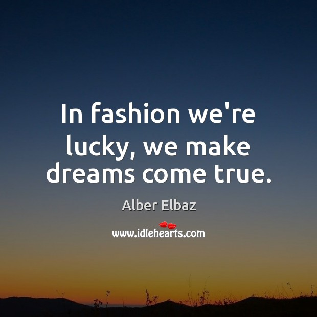 Image, In fashion we're lucky, we make dreams come true.