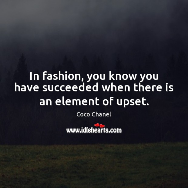 In fashion, you know you have succeeded when there is an element of upset. Coco Chanel Picture Quote