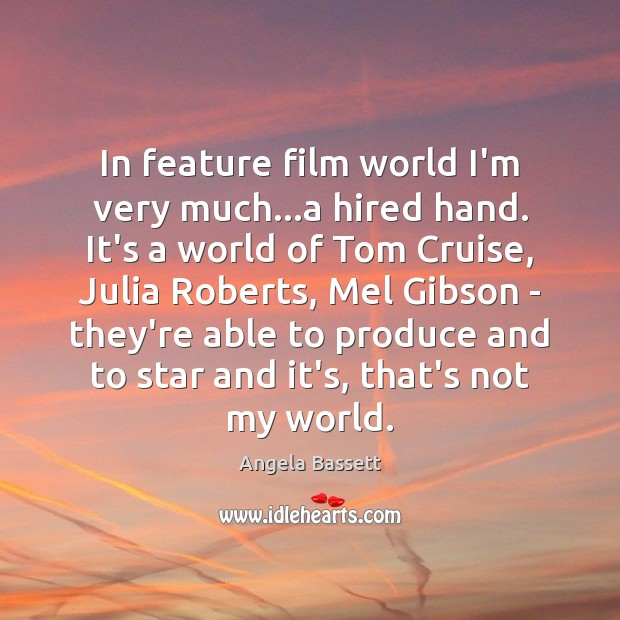 In feature film world I'm very much…a hired hand. It's a Image