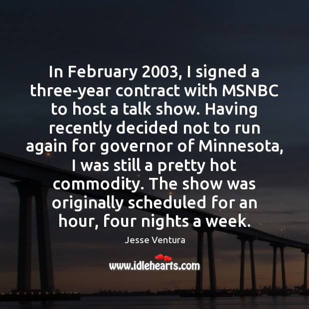 In February 2003, I signed a three-year contract with MSNBC to host a Jesse Ventura Picture Quote