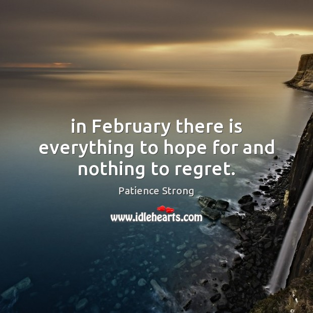 In February there is everything to hope for and nothing to regret. Patience Strong Picture Quote