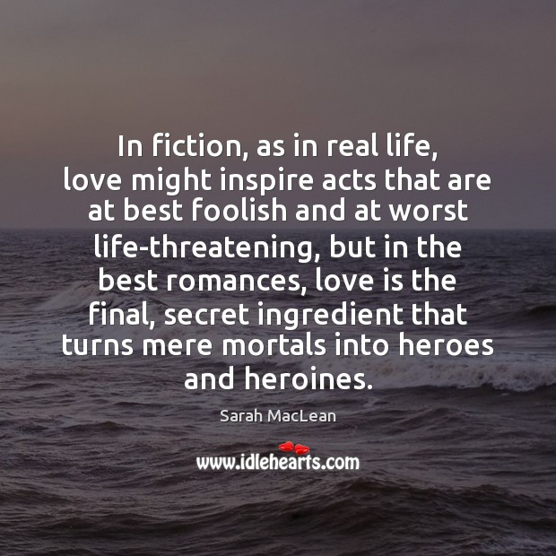 In fiction, as in real life, love might inspire acts that are Sarah MacLean Picture Quote