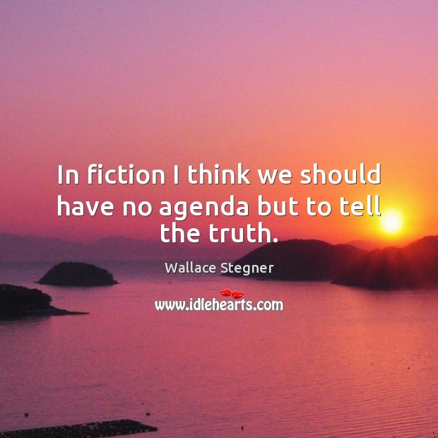 In fiction I think we should have no agenda but to tell the truth. Image
