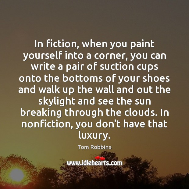 In fiction, when you paint yourself into a corner, you can write Tom Robbins Picture Quote