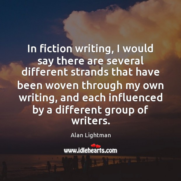 In fiction writing, I would say there are several different strands that Alan Lightman Picture Quote