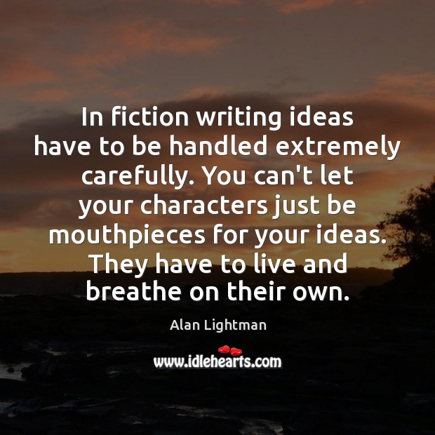 In fiction writing ideas have to be handled extremely carefully. You can't Image