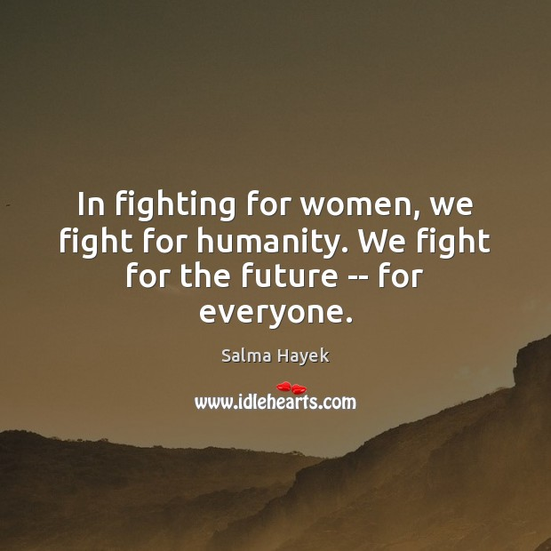In fighting for women, we fight for humanity. We fight for the future — for everyone. Salma Hayek Picture Quote