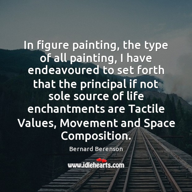 In figure painting, the type of all painting, I have endeavoured to Bernard Berenson Picture Quote