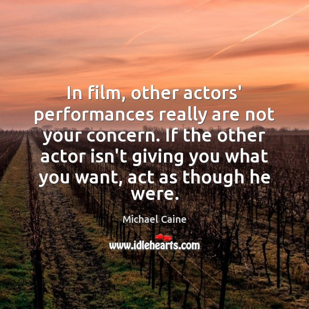 Image, In film, other actors' performances really are not your concern. If the