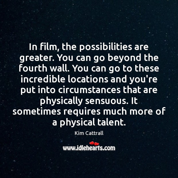 In film, the possibilities are greater. You can go beyond the fourth Kim Cattrall Picture Quote