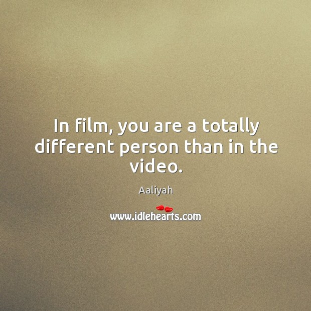 In film, you are a totally different person than in the video. Aaliyah Picture Quote