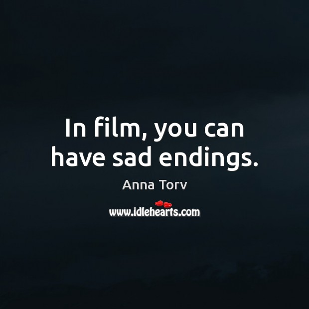 In film, you can have sad endings. Image
