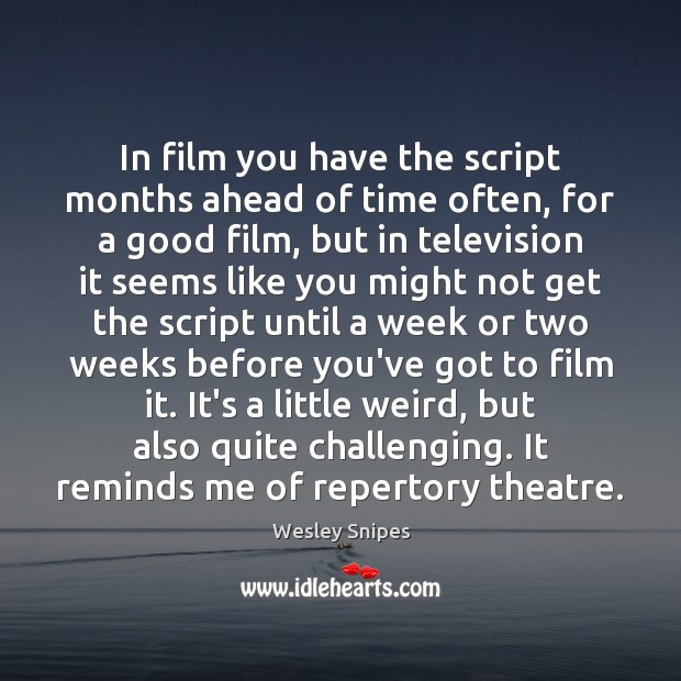 In film you have the script months ahead of time often, for Wesley Snipes Picture Quote