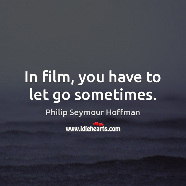In film, you have to let go sometimes. Philip Seymour Hoffman Picture Quote