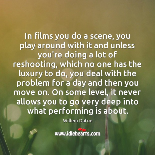 In films you do a scene, you play around with it and Willem Dafoe Picture Quote
