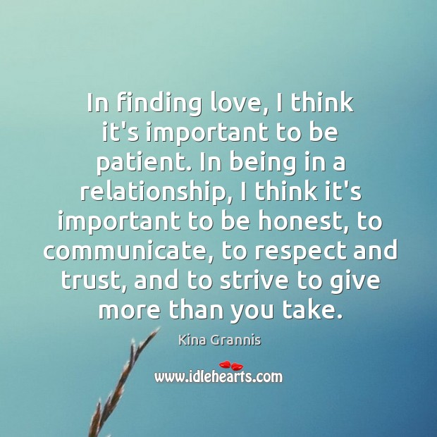 In finding love, I think it's important to be patient. In being Kina Grannis Picture Quote