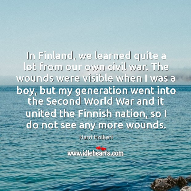 In finland, we learned quite a lot from our own civil war. The wounds were visible when I was a boy Image