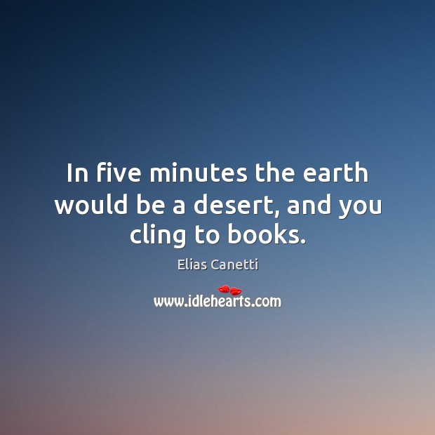 Image, In five minutes the earth would be a desert, and you cling to books.
