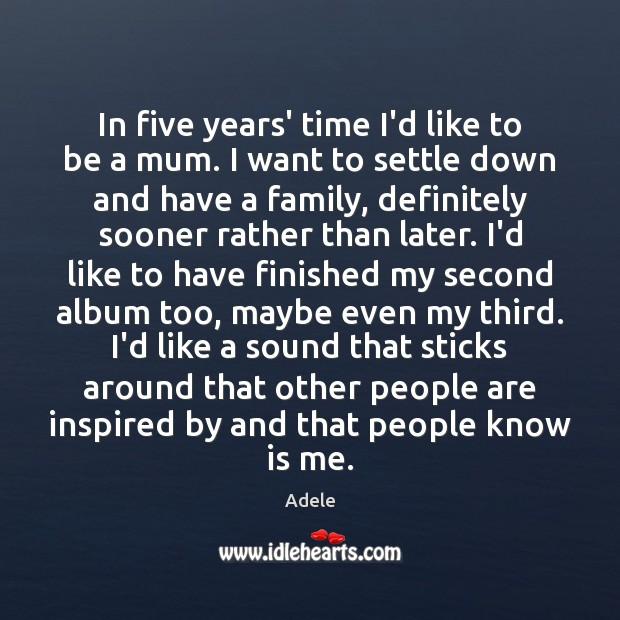 In five years' time I'd like to be a mum. I want Adele Picture Quote