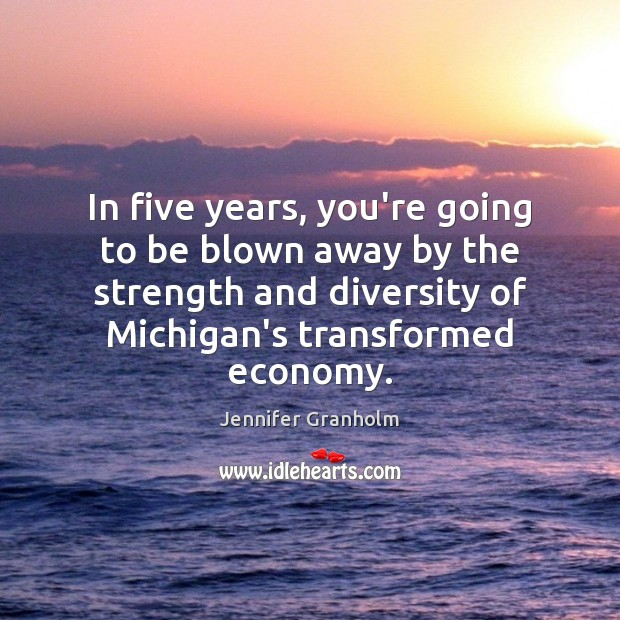 In five years, you're going to be blown away by the strength Jennifer Granholm Picture Quote
