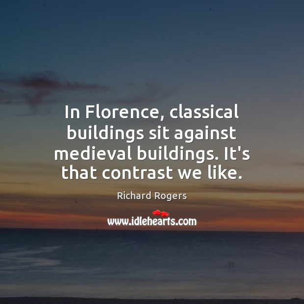 In Florence, classical buildings sit against medieval buildings. It's that contrast we Richard Rogers Picture Quote