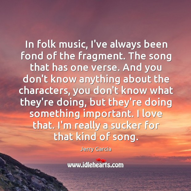 In folk music, I've always been fond of the fragment. The song Image
